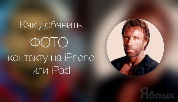 Как добавить фото к контакту на iPhone или iPad