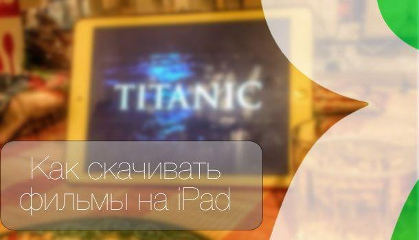 Как скачать фильм на iPad или iPhone для последующего просмотра без интернета