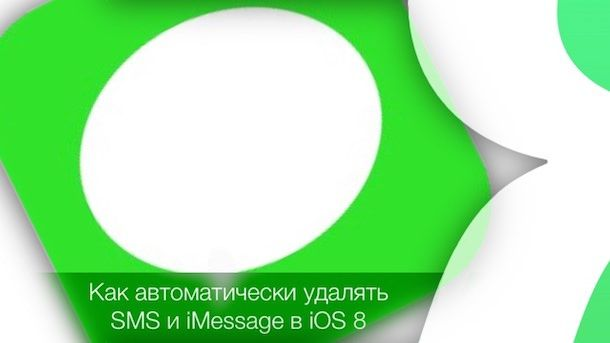Как автоматически удалять SMS и iMessage на iPhone и iPad c iOS 8